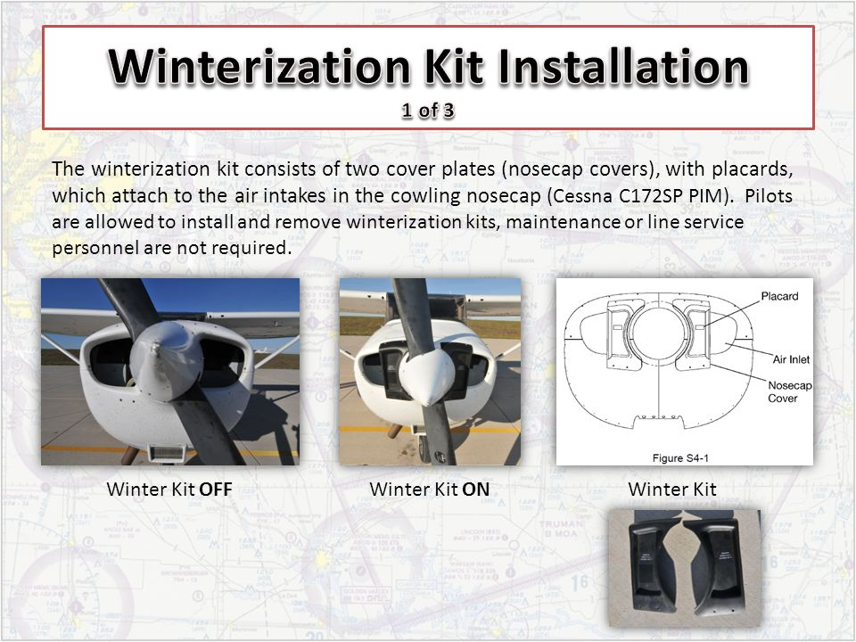 The winterization kit consists of two cover plates (nosecap covers), with placards, which attach to the air intakes in the cowling nosecap (Cessna C17