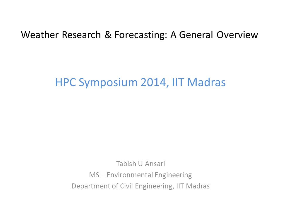 Weather Research & Forecasting: A General Overview HPC Symposium 2014, IIT Madras Tabish U Ansari MS – Environmental Engineering Department of Civil E