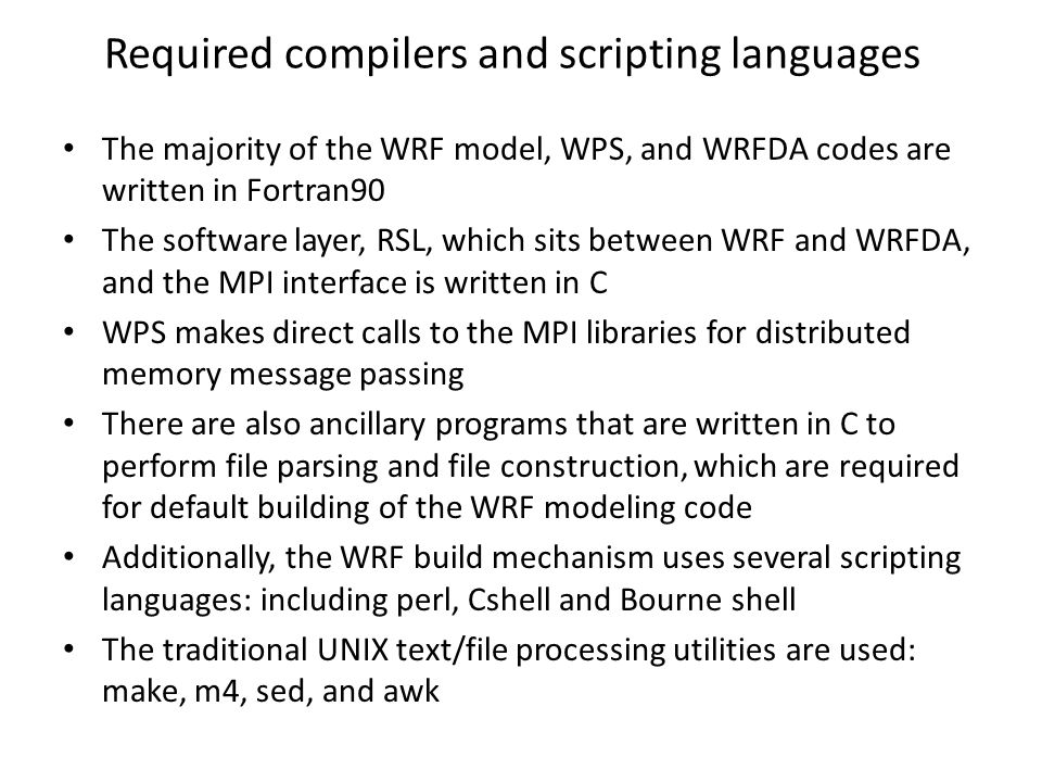 Required compilers and scripting languages The majority of the WRF model, WPS, and WRFDA codes are written in Fortran90 The software layer, RSL, which