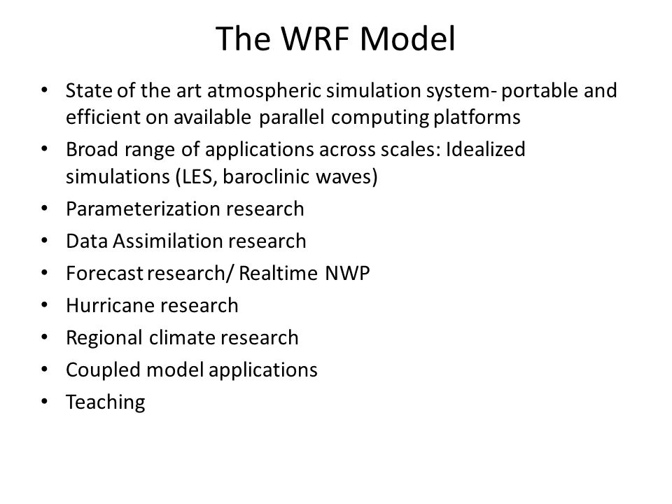 The WRF Model State of the art atmospheric simulation system- portable and efficient on available parallel computing platforms Broad range of applicat