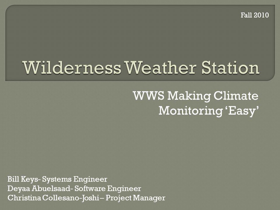 WWS Making Climate Monitoring Easy Bill Keys- Systems Engineer Deyaa Abuelsaad- Software Engineer Christina Collesano-Joshi – Project Manager Fall 2010