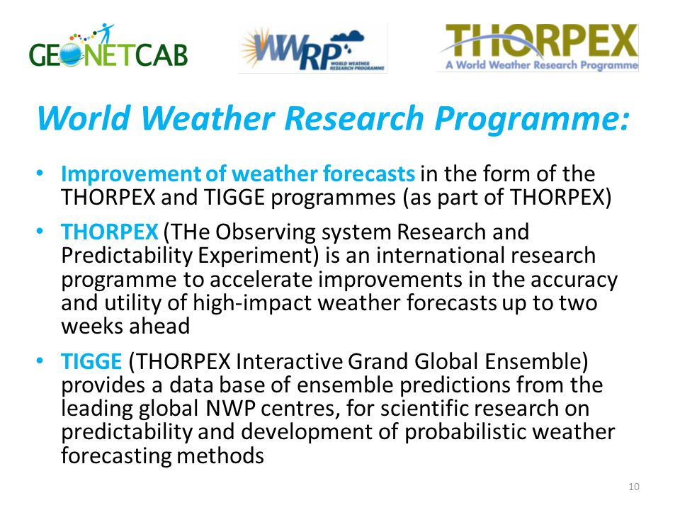 Improvement of weather forecasts in the form of the THORPEX and TIGGE programmes (as part of THORPEX) THORPEX (THe Observing system Research and Predictability Experiment) is an international research programme to accelerate improvements in the accuracy and utility of high-impact weather forecasts up to two weeks ahead TIGGE (THORPEX Interactive Grand Global Ensemble) provides a data base of ensemble predictions from the leading global NWP centres, for scientific research on predictability and development of probabilistic weather forecasting methods 10 World Weather Research Programme: