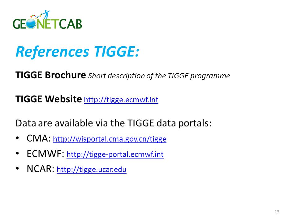 References TIGGE: TIGGE Brochure Short description of the TIGGE programme TIGGE Website http://tigge.ecmwf.int http://tigge.ecmwf.int Data are available via the TIGGE data portals: CMA: http://wisportal.cma.gov.cn/tigge http://wisportal.cma.gov.cn/tigge ECMWF: http://tigge-portal.ecmwf.int http://tigge-portal.ecmwf.int NCAR: http://tigge.ucar.edu http://tigge.ucar.edu 13