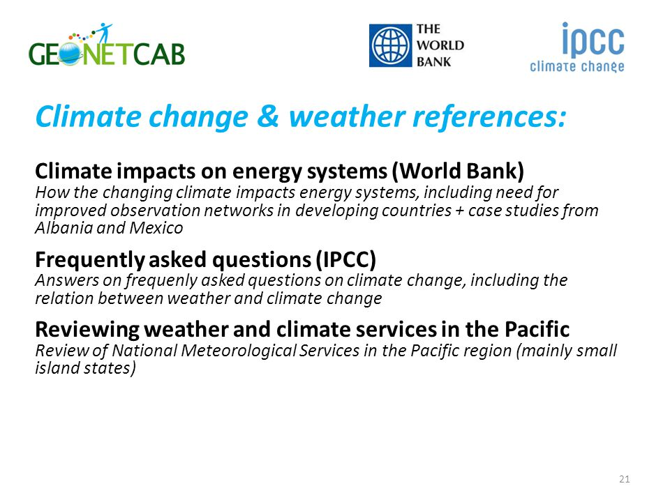 Climate change & weather references: Climate impacts on energy systems (World Bank) How the changing climate impacts energy systems, including need for improved observation networks in developing countries + case studies from Albania and Mexico Frequently asked questions (IPCC) Answers on frequenly asked questions on climate change, including the relation between weather and climate change Reviewing weather and climate services in the Pacific Review of National Meteorological Services in the Pacific region (mainly small island states) 21