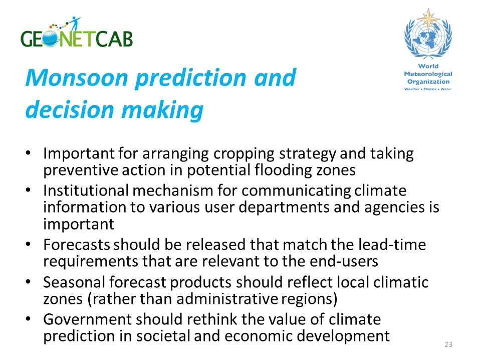 Important for arranging cropping strategy and taking preventive action in potential flooding zones Institutional mechanism for communicating climate information to various user departments and agencies is important Forecasts should be released that match the lead-time requirements that are relevant to the end-users Seasonal forecast products should reflect local climatic zones (rather than administrative regions) Government should rethink the value of climate prediction in societal and economic development 23 Monsoon prediction and decision making