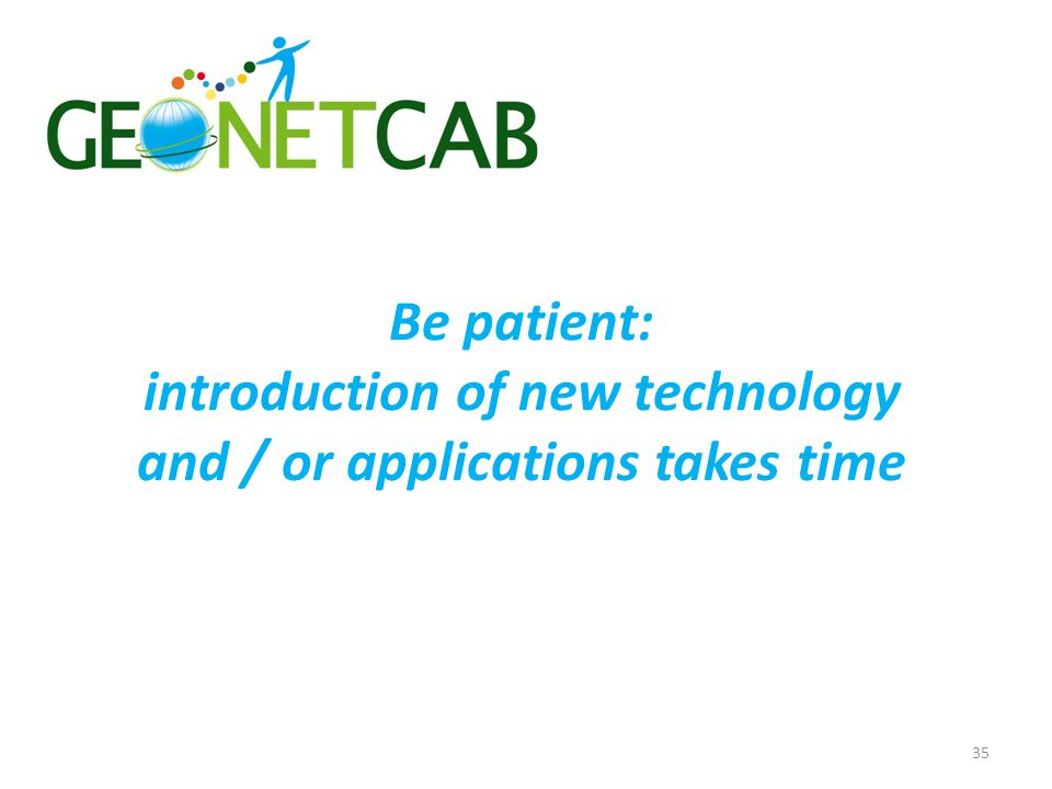 Be patient: introduction of new technology and / or applications takes time 35