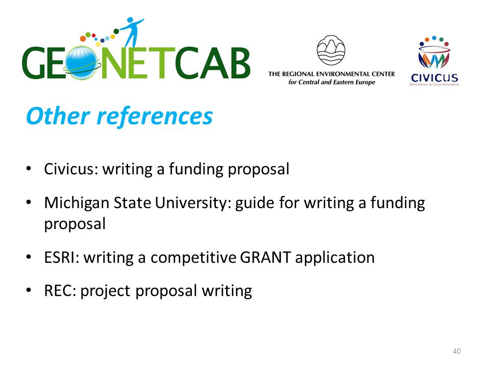 Other references 40 Civicus: writing a funding proposal Michigan State University: guide for writing a funding proposal ESRI: writing a competitive GRANT application REC: project proposal writing