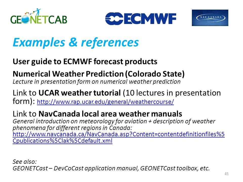 Examples & references User guide to ECMWF forecast products Numerical Weather Prediction (Colorado State) Lecture in presentation form on numerical weather prediction Link to UCAR weather tutorial (10 lectures in presentation form): http://www.rap.ucar.edu/general/weathercourse/ http://www.rap.ucar.edu/general/weathercourse/ Link to NavCanada local area weather manuals General introduction on meteorology for aviation + description of weather phenomena for different regions in Canada: http://www.navcanada.ca/NavCanada.asp Content=contentdefinitionfiles%5 Cpublications%5Clak%5Cdefault.xml http://www.navcanada.ca/NavCanada.asp Content=contentdefinitionfiles%5 Cpublications%5Clak%5Cdefault.xml See also: GEONETCast – DevCoCast application manual, GEONETCast toolbox, etc.