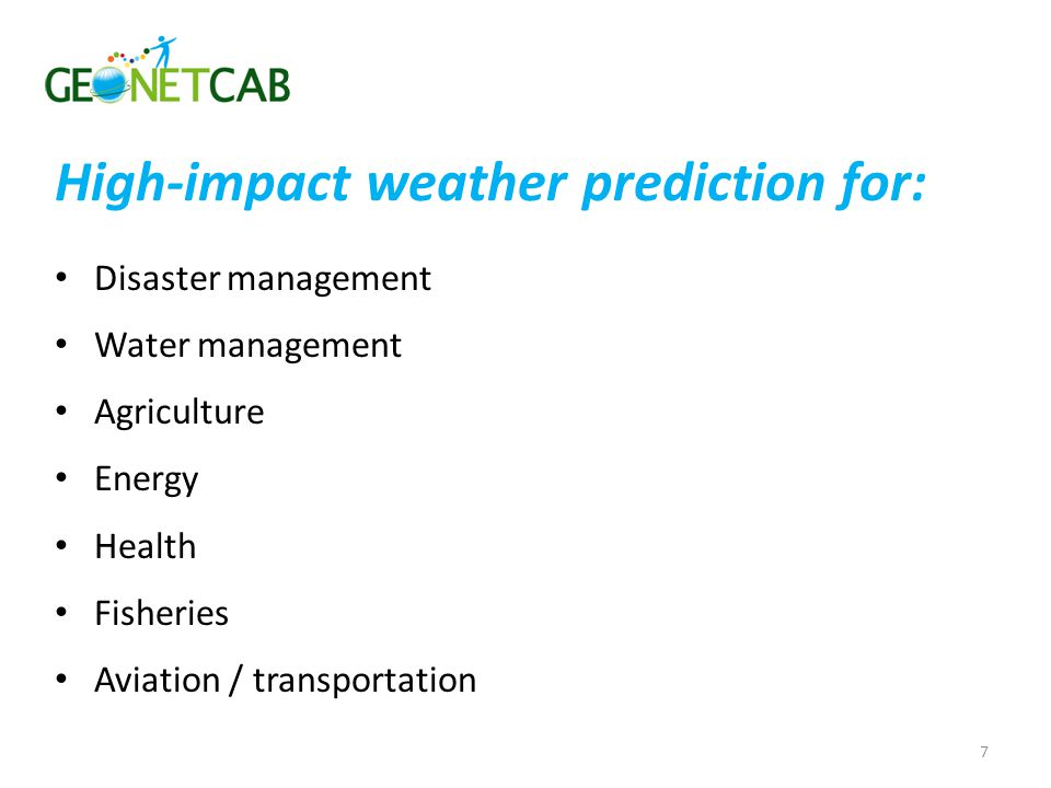 Disaster management Water management Agriculture Energy Health Fisheries Aviation / transportation 7 High-impact weather prediction for: