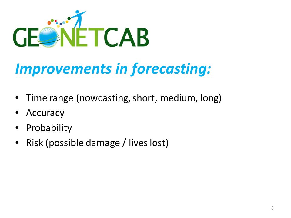 Time range (nowcasting, short, medium, long) Accuracy Probability Risk (possible damage / lives lost) 8 Improvements in forecasting: