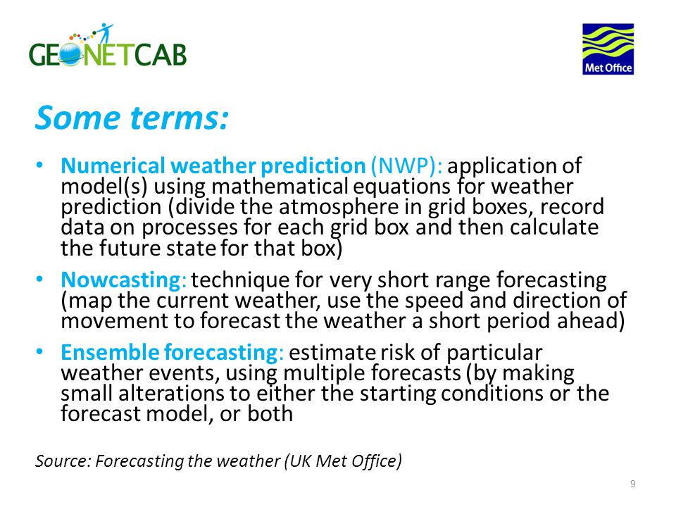 Numerical weather prediction (NWP): application of model(s) using mathematical equations for weather prediction (divide the atmosphere in grid boxes, record data on processes for each grid box and then calculate the future state for that box) Nowcasting: technique for very short range forecasting (map the current weather, use the speed and direction of movement to forecast the weather a short period ahead) Ensemble forecasting: estimate risk of particular weather events, using multiple forecasts (by making small alterations to either the starting conditions or the forecast model, or both Source: Forecasting the weather (UK Met Office) 9 Some terms: