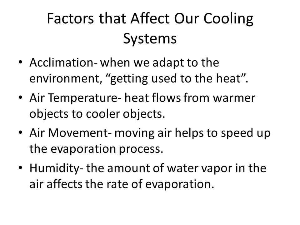 Factors that Affect Our Cooling Systems Acclimation- when we adapt to the environment, getting used to the heat. Air Temperature- heat flows from warm