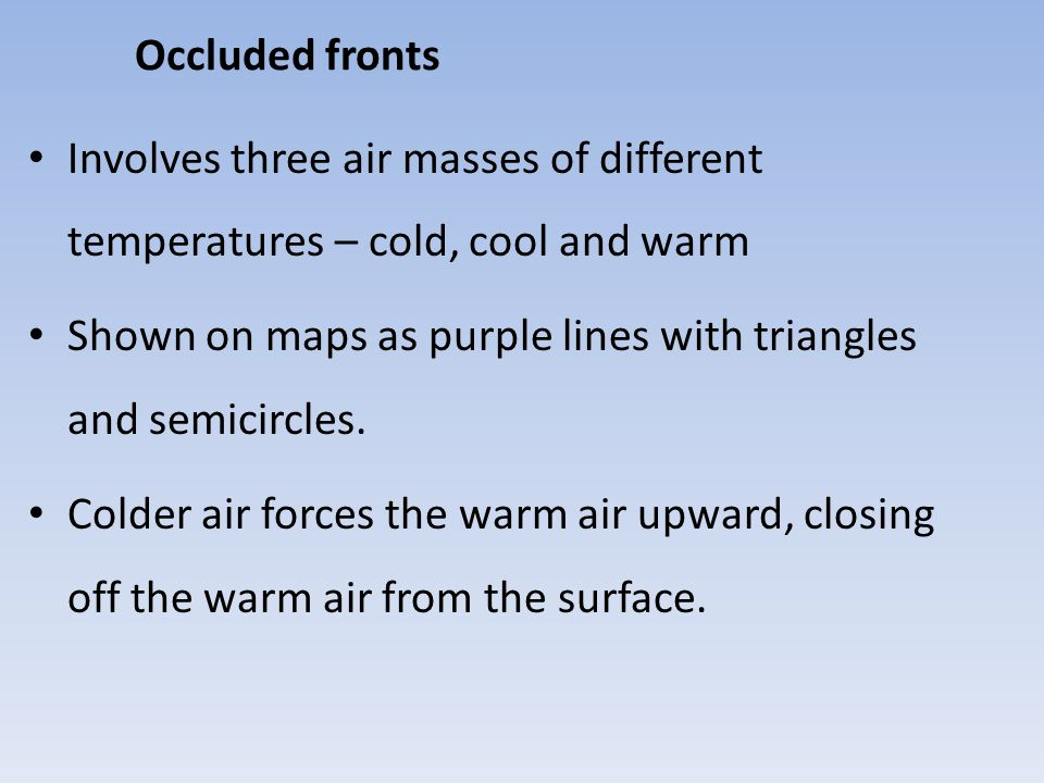 Occluded fronts Involves three air masses of different temperatures – cold, cool and warm Shown on maps as purple lines with triangles and semicircles