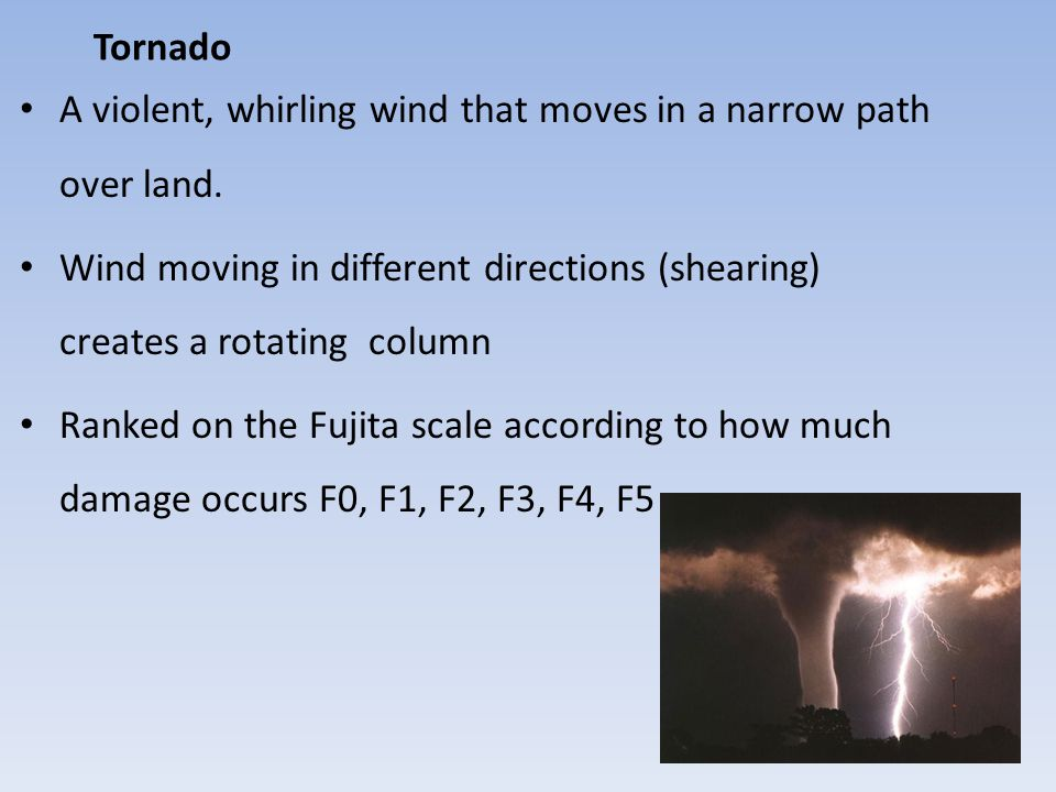 Tornado A violent, whirling wind that moves in a narrow path over land. Wind moving in different directions (shearing) creates a rotating column Ranke