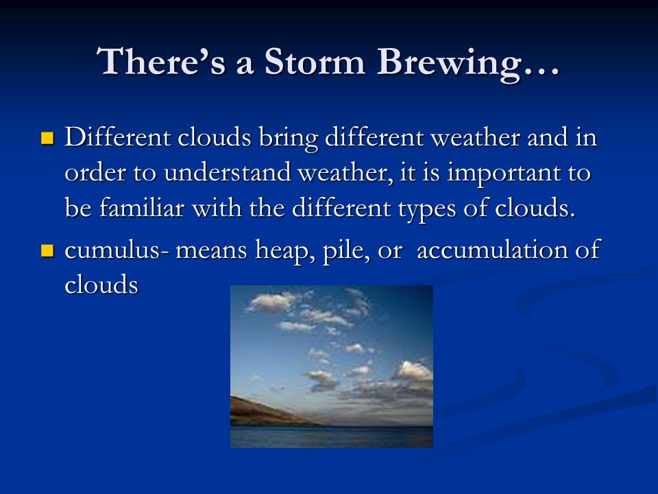 Theres a Storm Brewing… Different clouds bring different weather and in order to understand weather, it is important to be familiar with the different types of clouds.