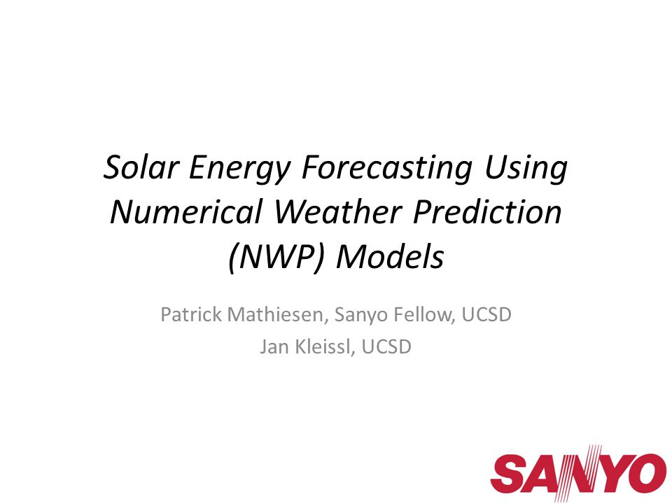 Solar Energy Forecasting Using Numerical Weather Prediction (NWP) Models Patrick Mathiesen, Sanyo Fellow, UCSD Jan Kleissl, UCSD