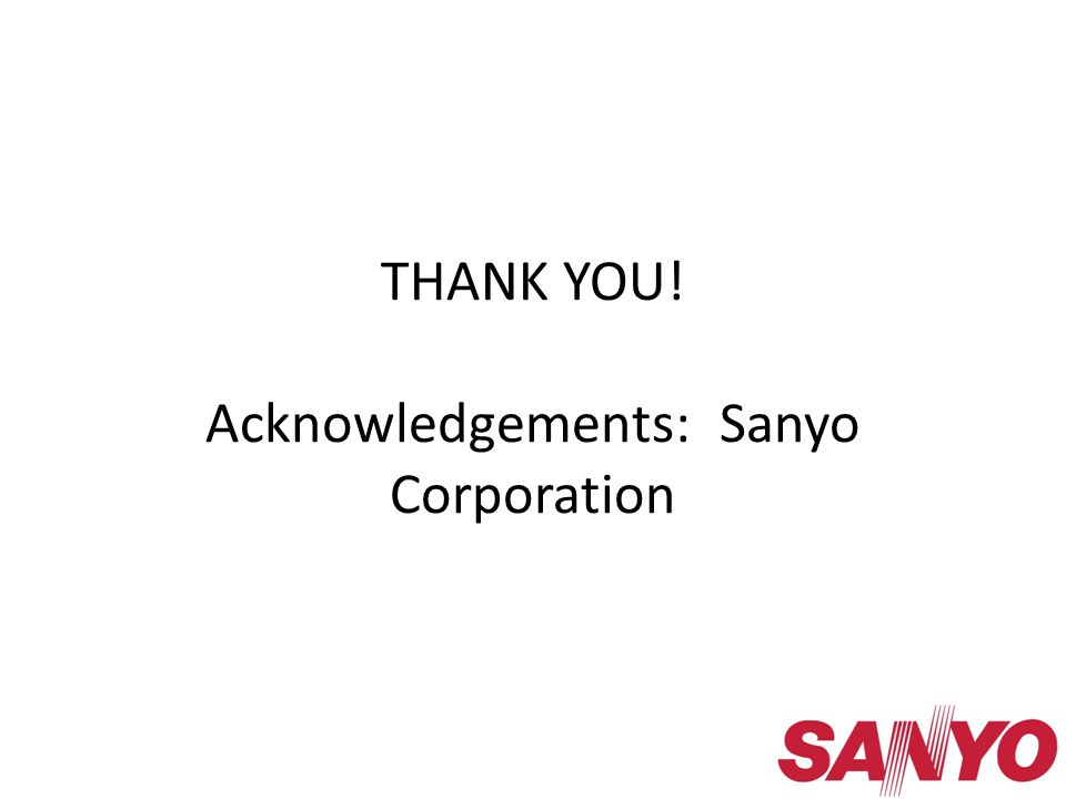 THANK YOU! Acknowledgements: Sanyo Corporation