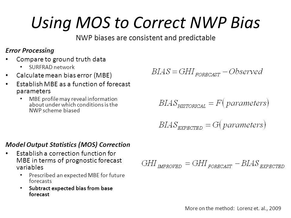 Using MOS to Correct NWP Bias NWP biases are consistent and predictable Error Processing Compare to ground truth data SURFRAD network Calculate mean bias error (MBE) Establish MBE as a function of forecast parameters MBE profile may reveal information about under which conditions is the NWP scheme biased Model Output Statistics (MOS) Correction Establish a correction function for MBE in terms of prognostic forecast variables Prescribed an expected MBE for future forecasts Subtract expected bias from base forecast More on the method: Lorenz et.