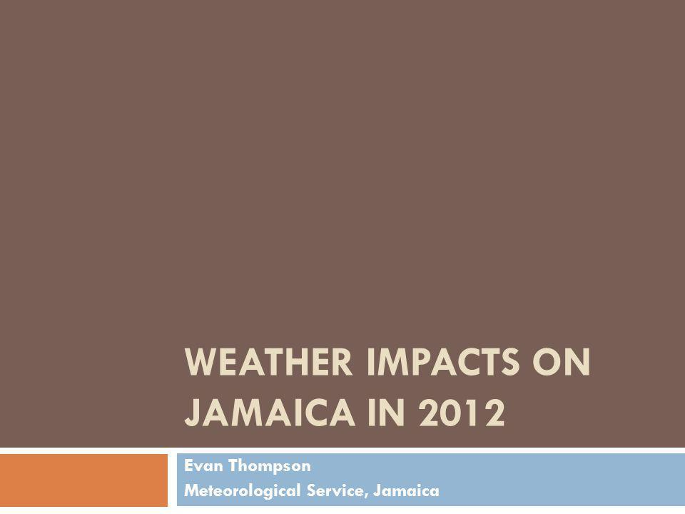 WEATHER IMPACTS ON JAMAICA IN 2012 Evan Thompson Meteorological Service, Jamaica
