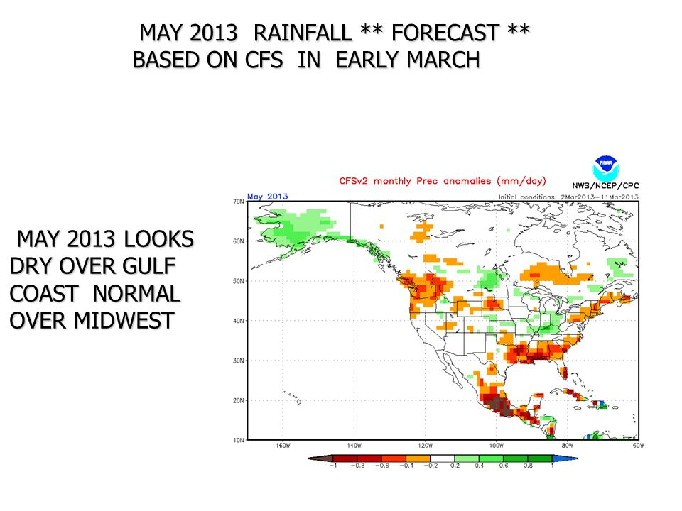 MAY 2013 RAINFALL ** FORECAST ** BASED ON CFS IN EARLY MARCH MAY 2013 RAINFALL ** FORECAST ** BASED ON CFS IN EARLY MARCH MAY 2013 LOOKS DRY OVER GULF COAST NORMAL OVER MIDWEST MAY 2013 LOOKS DRY OVER GULF COAST NORMAL OVER MIDWEST