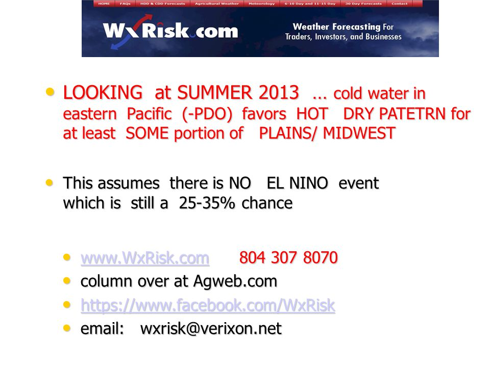 www.WxRisk.com 804 307 8070 www.WxRisk.com 804 307 8070 www.WxRisk.com column over at Agweb.com column over at Agweb.com https://www.facebook.com/WxRisk https://www.facebook.com/WxRisk https://www.facebook.com/WxRisk email: wxrisk@verixon.net email: wxrisk@verixon.net LOOKING at SUMMER 2013 … cold water in eastern Pacific (-PDO) favors HOT DRY PATETRN for at least SOME portion of PLAINS/ MIDWEST LOOKING at SUMMER 2013 … cold water in eastern Pacific (-PDO) favors HOT DRY PATETRN for at least SOME portion of PLAINS/ MIDWEST This assumes there is NO EL NINO event which is still a 25-35% chance This assumes there is NO EL NINO event which is still a 25-35% chance