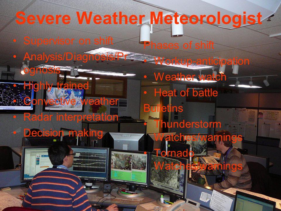Severe Weather Meteorologist Supervisor on shift Analysis/Diagnosis/Pr ognosis Highly trained Convective weather Radar interpretation Decision making