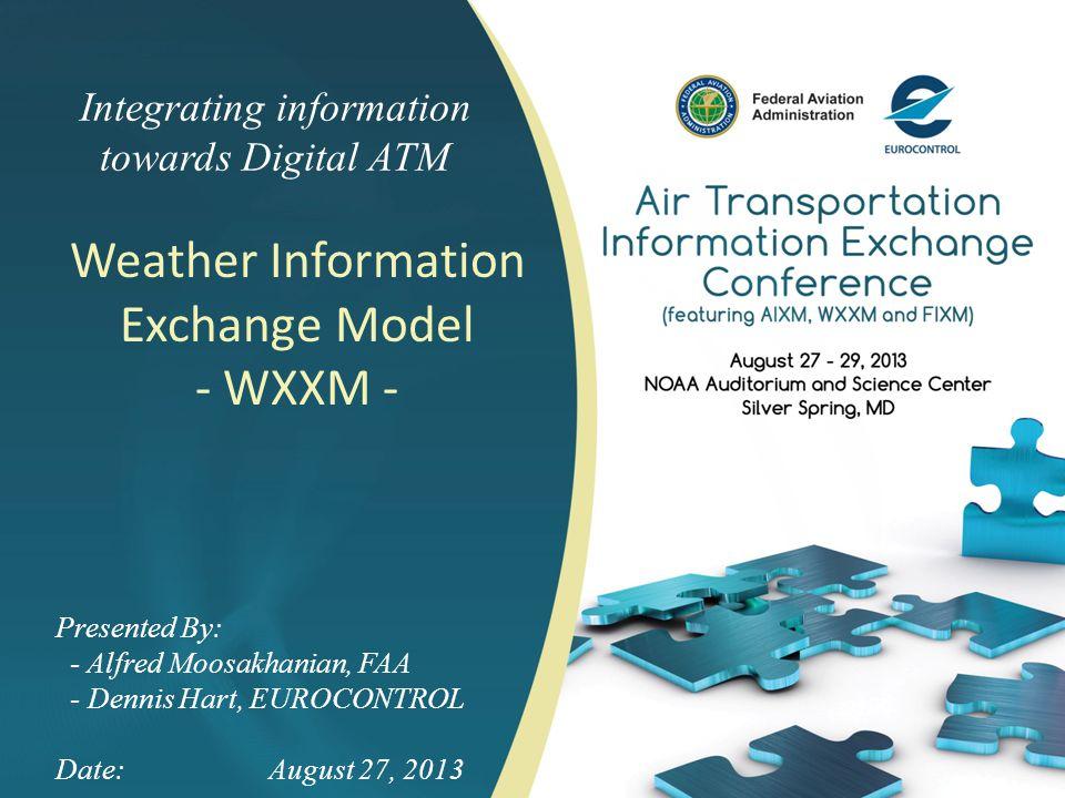 Integrating information towards Digital ATM Weather Information Exchange Model - WXXM - Presented By: - Alfred Moosakhanian, FAA - Dennis Hart, EUROCO