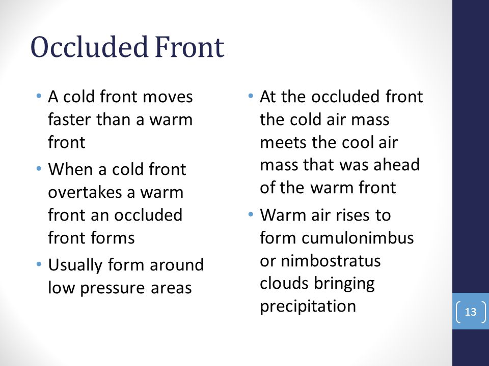 Occluded Front A cold front moves faster than a warm front When a cold front overtakes a warm front an occluded front forms Usually form around low pressure areas At the occluded front the cold air mass meets the cool air mass that was ahead of the warm front Warm air rises to form cumulonimbus or nimbostratus clouds bringing precipitation 13
