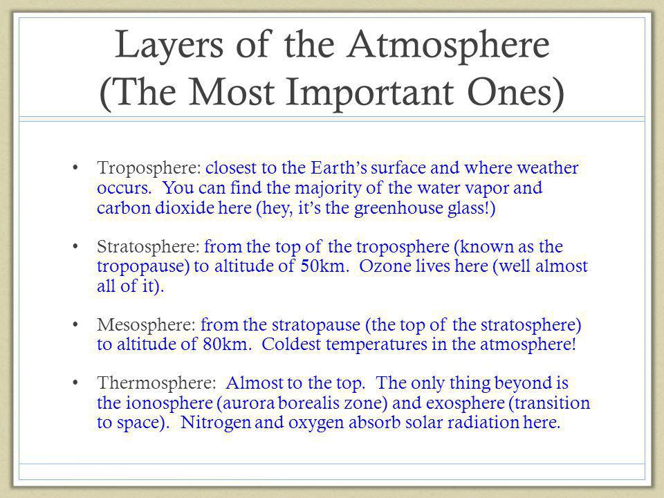 Layers of the Atmosphere (The Most Important Ones) Troposphere: closest to the Earths surface and where weather occurs. You can find the majority of t