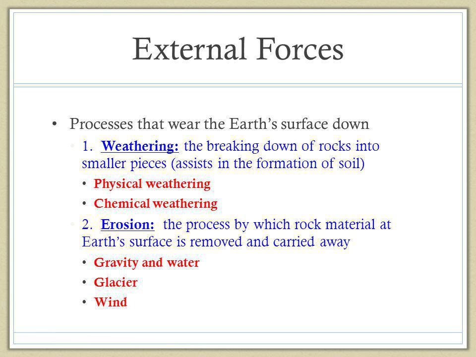 External Forces Processes that wear the Earths surface down 1. Weathering: the breaking down of rocks into smaller pieces (assists in the formation of