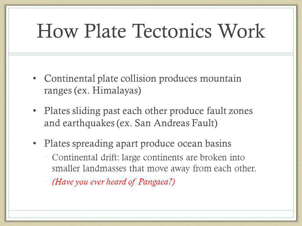 How Plate Tectonics Work Continental plate collision produces mountain ranges (ex. Himalayas) Plates sliding past each other produce fault zones and e