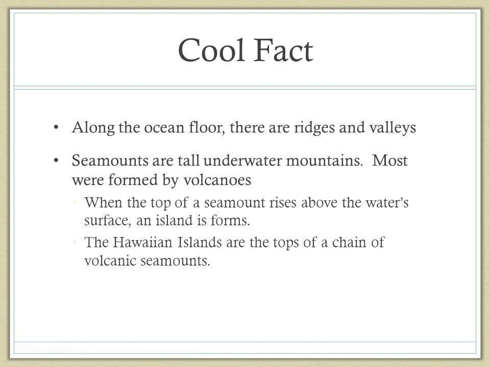 Cool Fact Along the ocean floor, there are ridges and valleys Seamounts are tall underwater mountains. Most were formed by volcanoes When the top of a