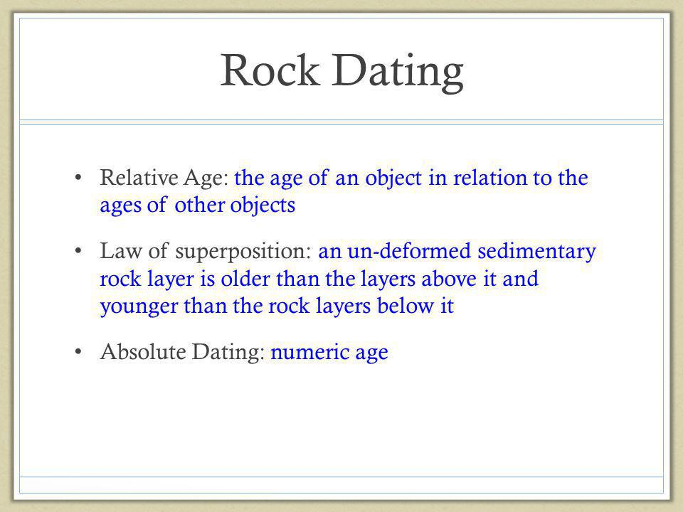 Rock Dating Relative Age: the age of an object in relation to the ages of other objects Law of superposition: an un-deformed sedimentary rock layer is