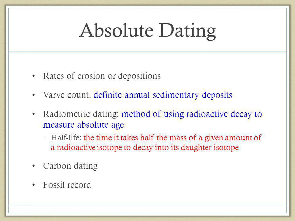 Absolute Dating Rates of erosion or depositions Varve count: definite annual sedimentary deposits Radiometric dating: method of using radioactive deca