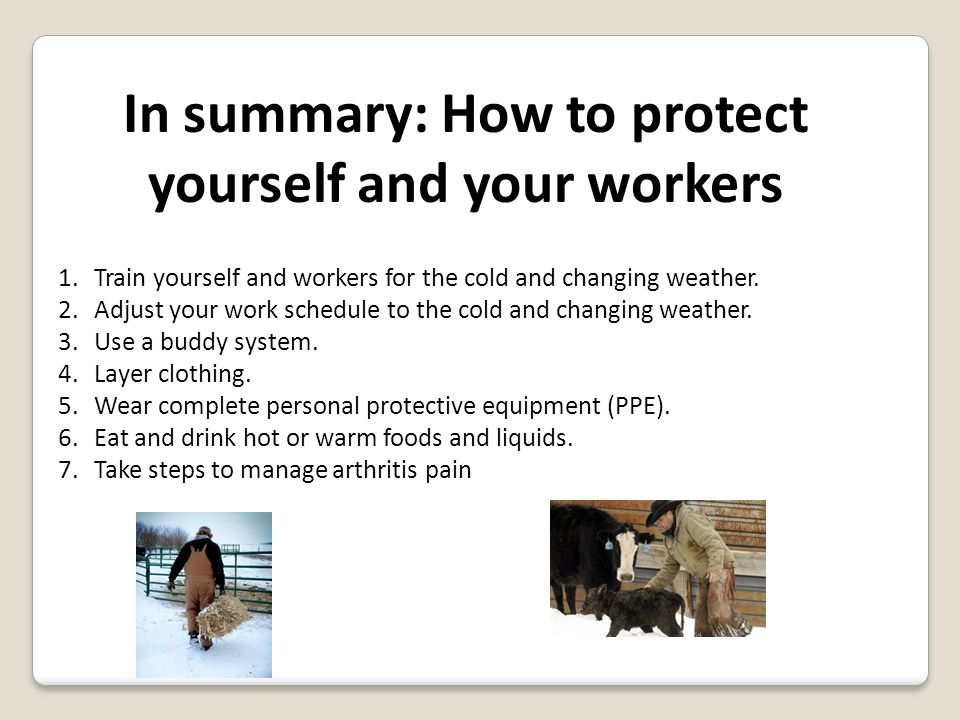 In summary: How to protect yourself and your workers 1.Train yourself and workers for the cold and changing weather.