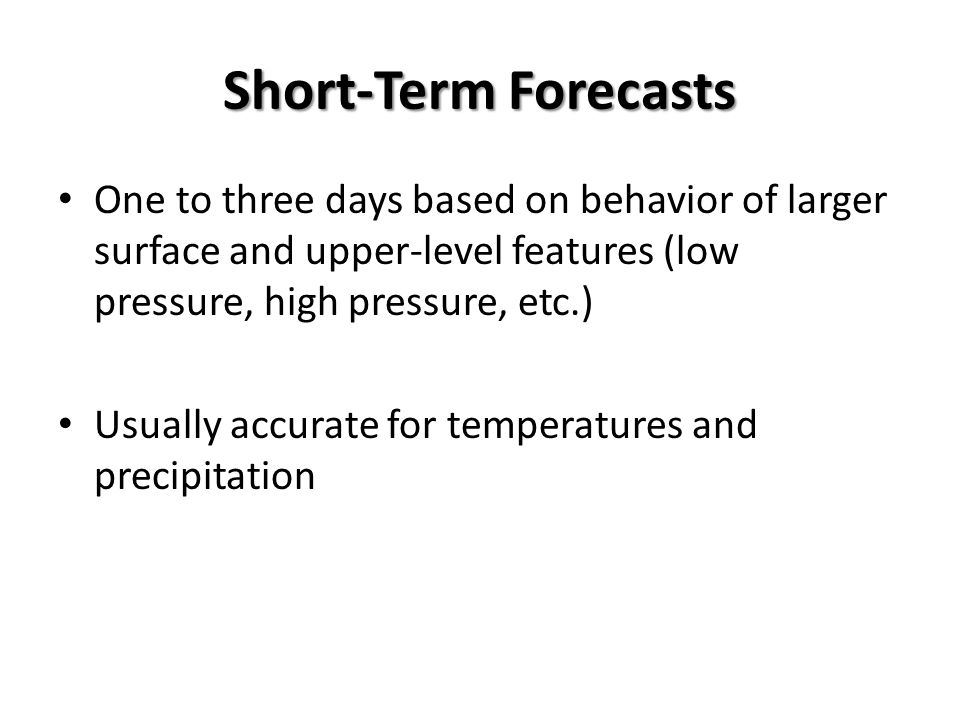 Short-Term Forecasts One to three days based on behavior of larger surface and upper-level features (low pressure, high pressure, etc.) Usually accura
