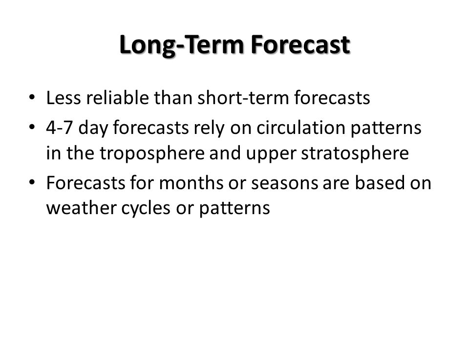 Long-Term Forecast Less reliable than short-term forecasts 4-7 day forecasts rely on circulation patterns in the troposphere and upper stratosphere Fo