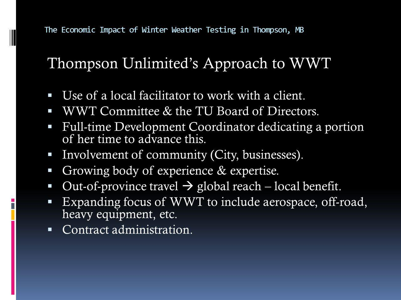 The Economic Impact of Winter Weather Testing in Thompson, MB Thompson Unlimiteds Approach to WWT Use of a local facilitator to work with a client. WW