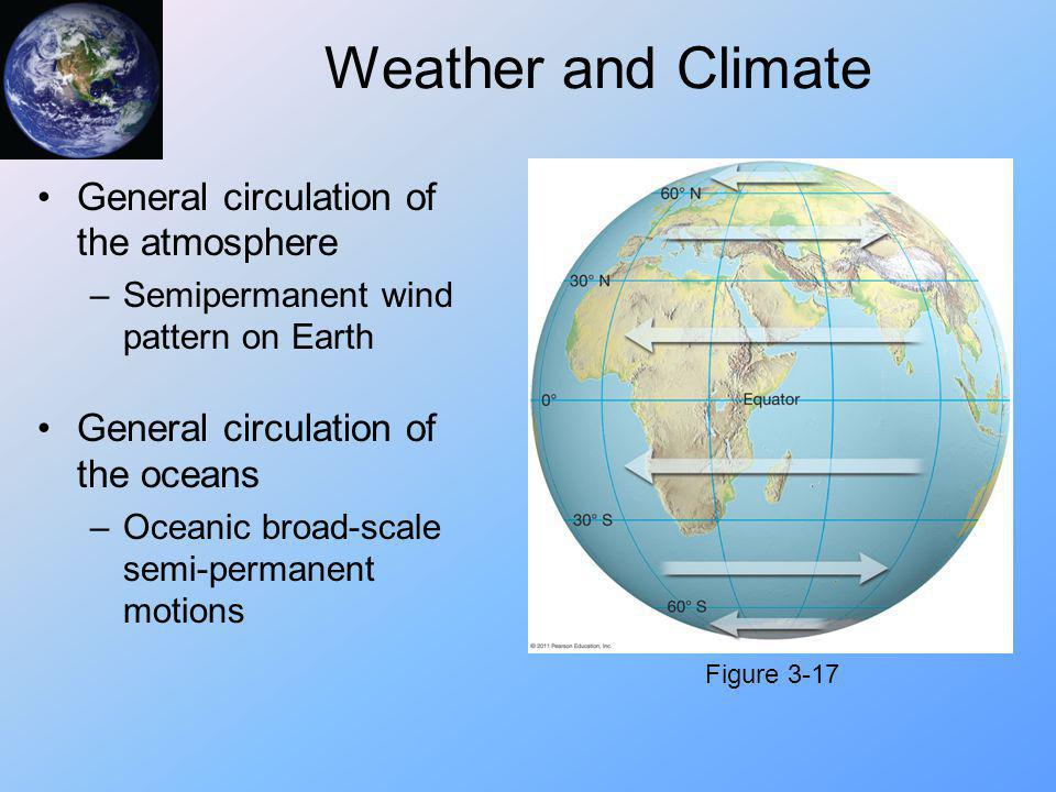 Weather and Climate General circulation of the atmosphere –Semipermanent wind pattern on Earth General circulation of the oceans –Oceanic broad-scale
