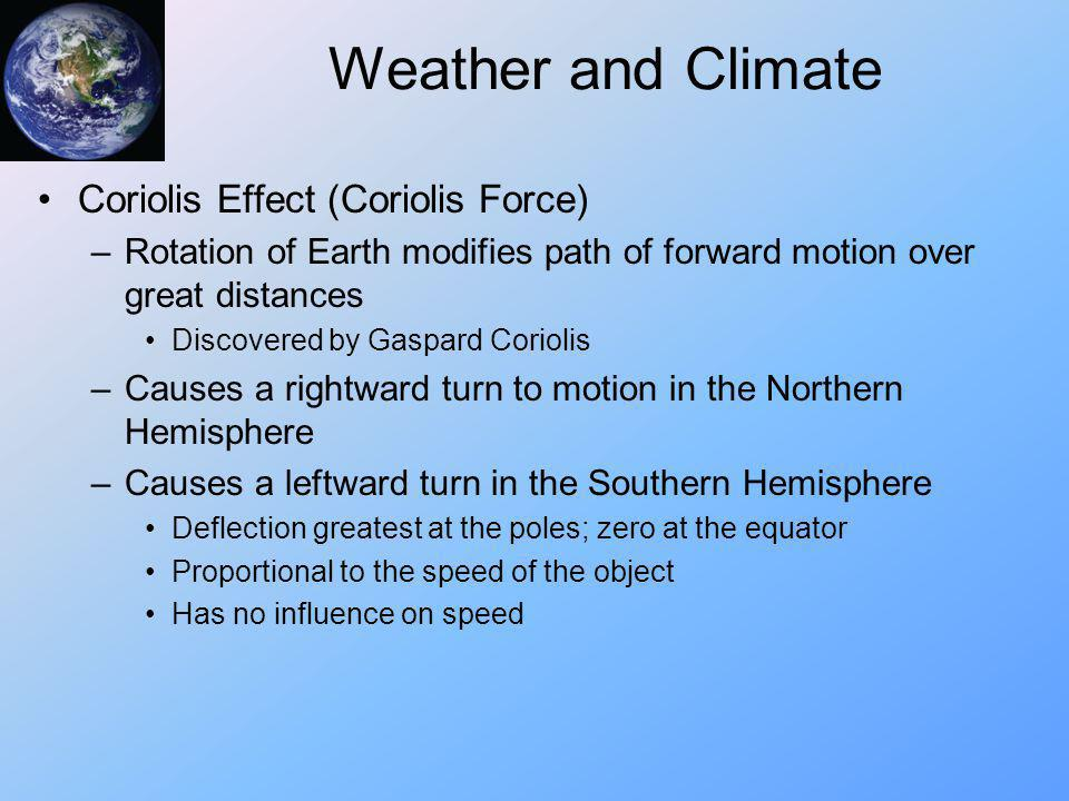 Weather and Climate Coriolis Effect (Coriolis Force) –Rotation of Earth modifies path of forward motion over great distances Discovered by Gaspard Cor