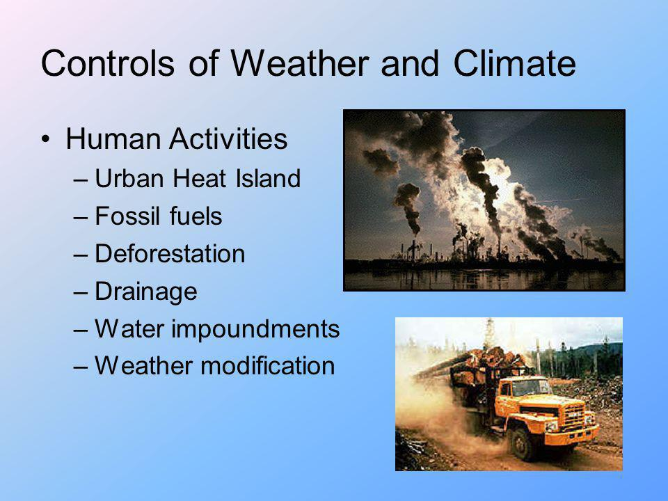Controls of Weather and Climate Human Activities –Urban Heat Island –Fossil fuels –Deforestation –Drainage –Water impoundments –Weather modification