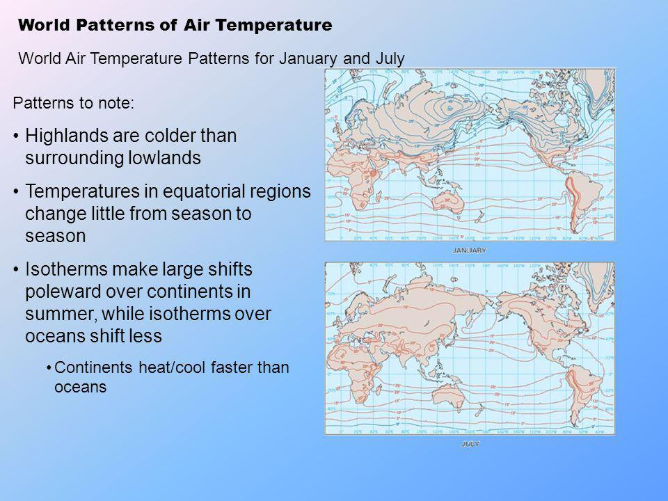 World Patterns of Air Temperature World Air Temperature Patterns for January and July Patterns to note: Highlands are colder than surrounding lowlands