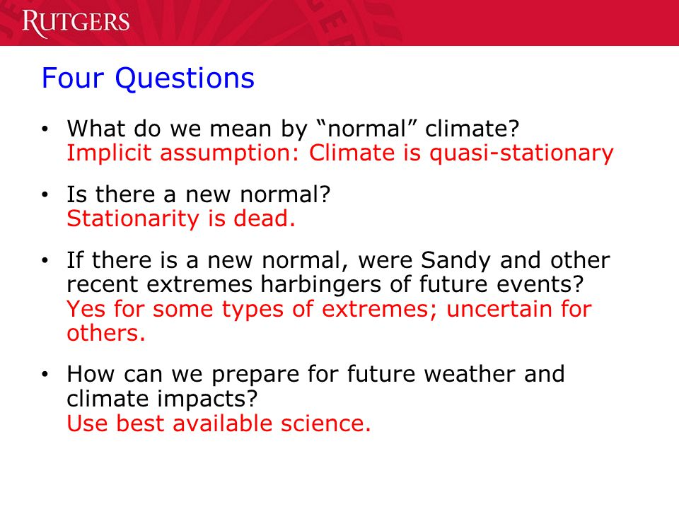 Four Questions What do we mean by normal climate? Implicit assumption: Climate is quasi-stationary Is there a new normal? Stationarity is dead. If the