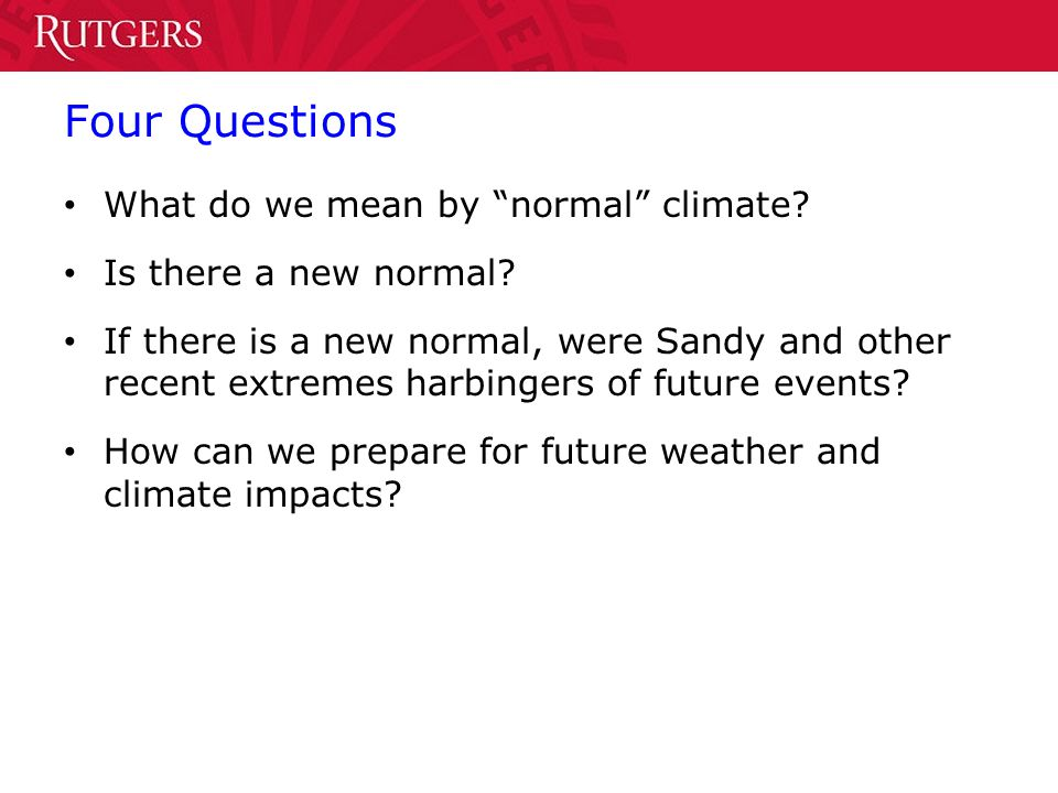 Four Questions What do we mean by normal climate? Is there a new normal? If there is a new normal, were Sandy and other recent extremes harbingers of