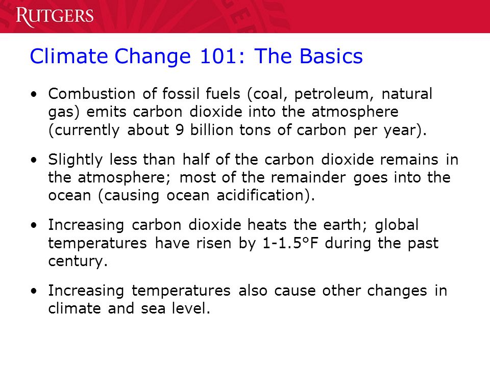 Climate Change 101: The Basics Combustion of fossil fuels (coal, petroleum, natural gas) emits carbon dioxide into the atmosphere (currently about 9 b