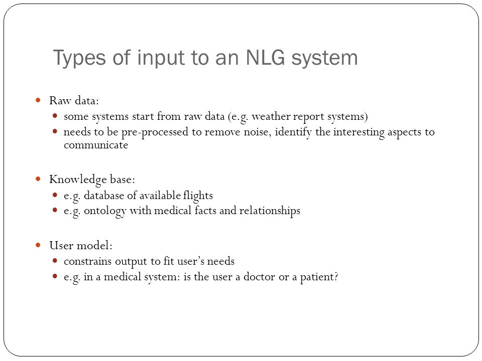 Types of input to an NLG system Raw data: some systems start from raw data (e.g. weather report systems) needs to be pre-processed to remove noise, id