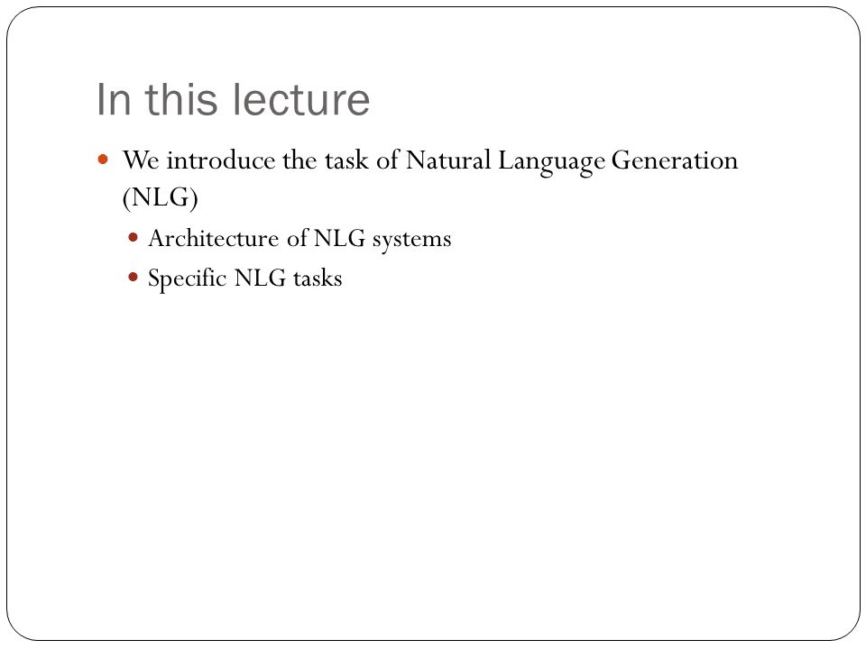 In this lecture We introduce the task of Natural Language Generation (NLG) Architecture of NLG systems Specific NLG tasks