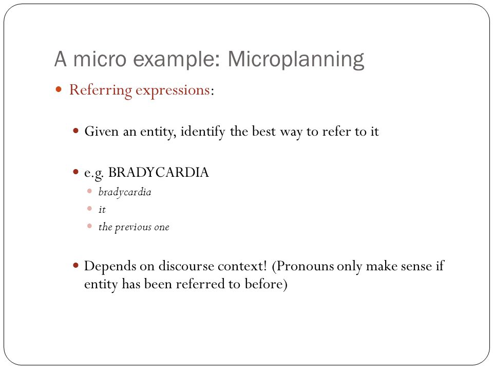 A micro example: Microplanning Referring expressions: Given an entity, identify the best way to refer to it e.g. BRADYCARDIA bradycardia it the previo