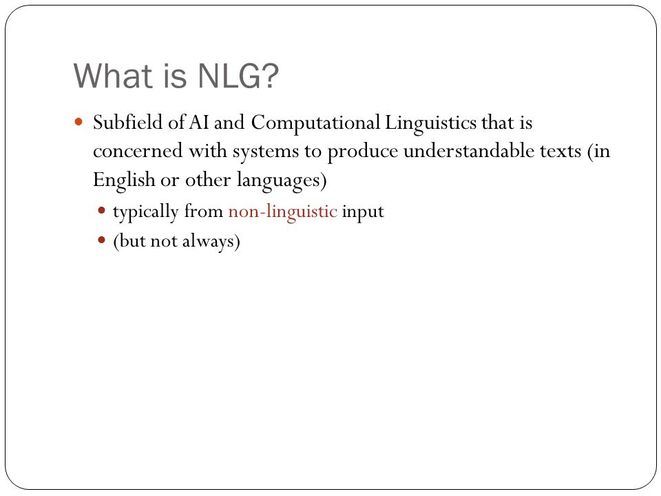 What is NLG? Subfield of AI and Computational Linguistics that is concerned with systems to produce understandable texts (in English or other language