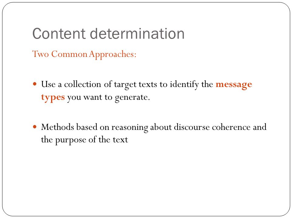 Content determination Two Common Approaches: Use a collection of target texts to identify the message types you want to generate. Methods based on rea